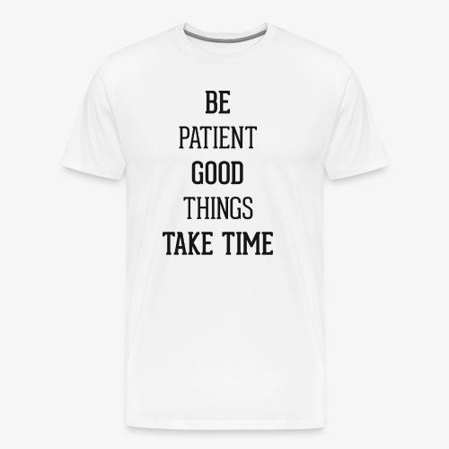 BE PATIENT, GOOD THINGS TAKE TIME - Men's Premium T-Shirt