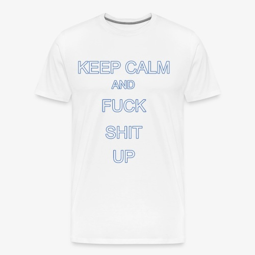 Keep Calm and Fuck Shit Up - Maglietta Premium da uomo