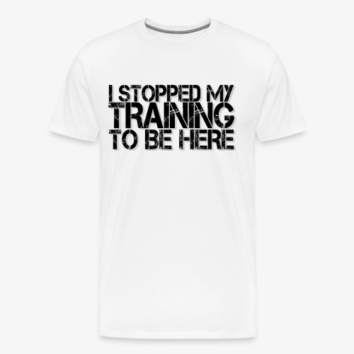 I stopped my Training to be here - Männer Premium T-Shirt