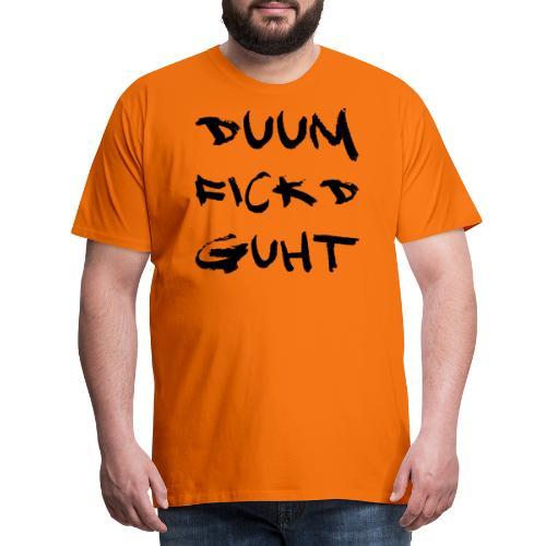 Duum fickd guht! - Männer Premium T-Shirt