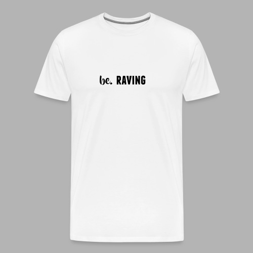 be. RAVING Womens - Men's Premium T-Shirt