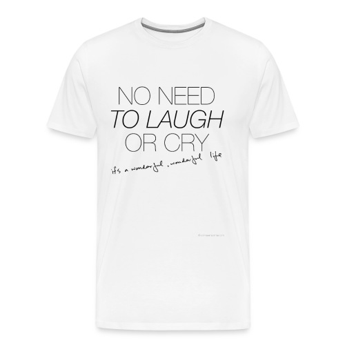 No Need to laugh or cry - Men's Premium T-Shirt
