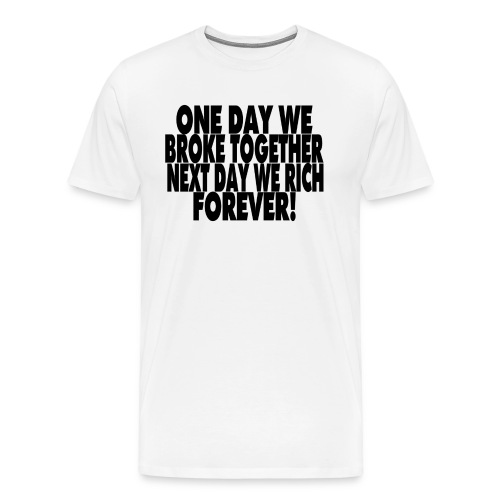One day we broke together next day we rich - Mannen Premium T-shirt