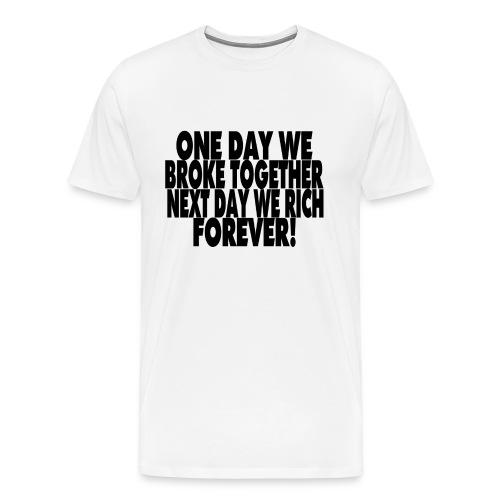 One day we broke together next day we rich - Mannen Premium T-shirt