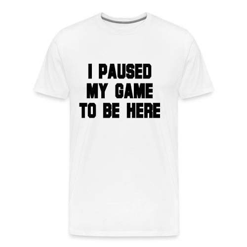 Ich habe mein Spiel pausiert um hier zu sein - Männer Premium T-Shirt
