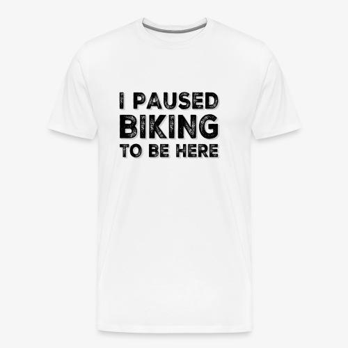 I paused BIKING to be here - Männer Premium T-Shirt