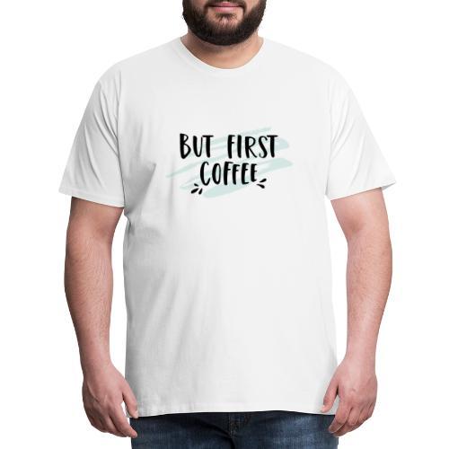 But First Coffee - Männer Premium T-Shirt