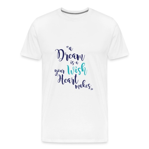 A dream is a wish your heart makes ( Colors) - T-shirt Premium Homme