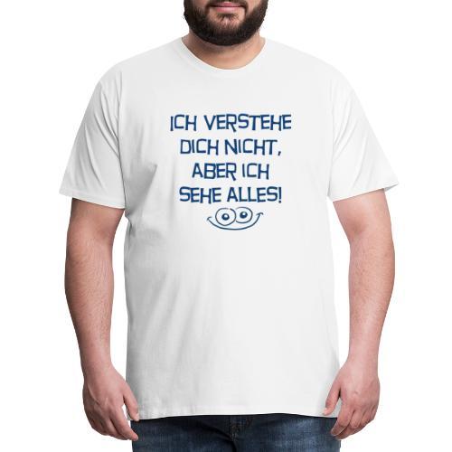 Ich verstehe dich nicht aber ich sehe alles - Männer Premium T-Shirt