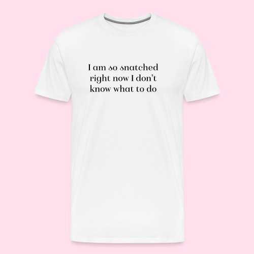 I am so snatched right now I don't know what to do - Men's Premium T-Shirt
