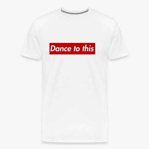 Dance to this - Männer Premium T-Shirt