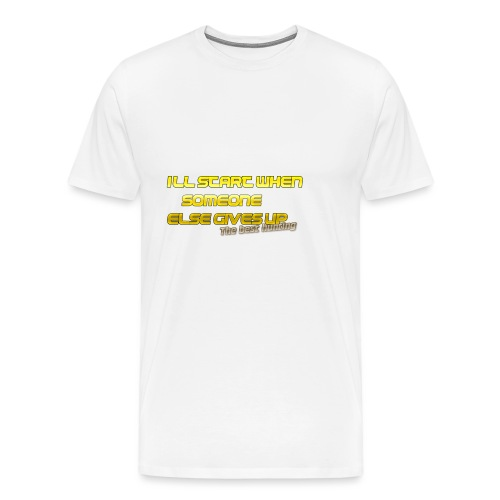 Ill start when someone else gives up the best hu - Men's Premium T-Shirt