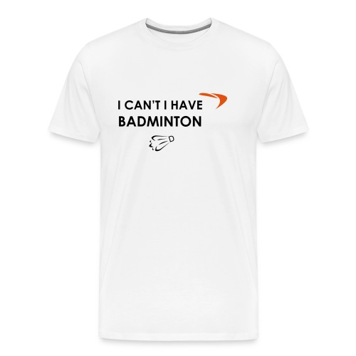 I CAN'T I HAVE BADMINTON - T-shirt Premium Homme