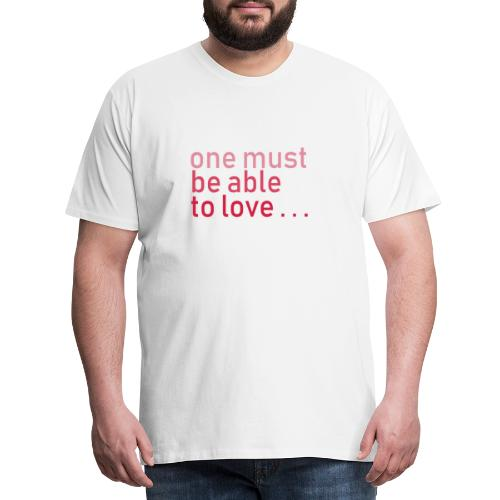 ONE MUST BE ABLE TO LOVE - Männer Premium T-Shirt