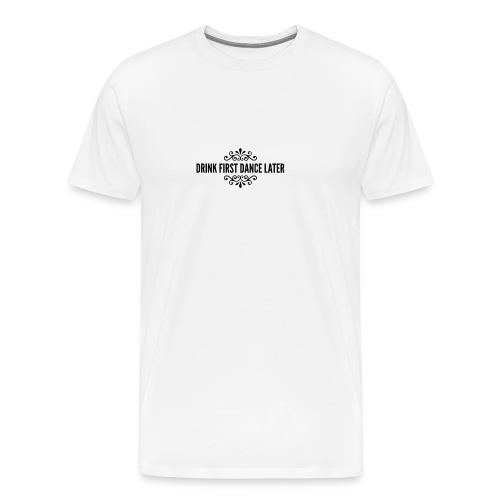 Drink First Dance Later - Männer Premium T-Shirt
