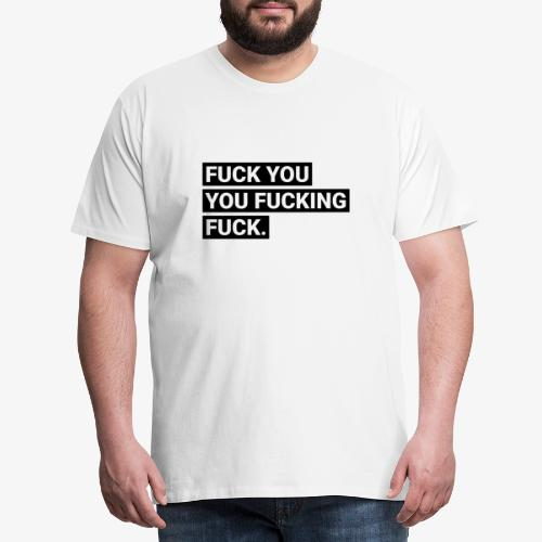 Fuck you you fucking fuck - Männer Premium T-Shirt