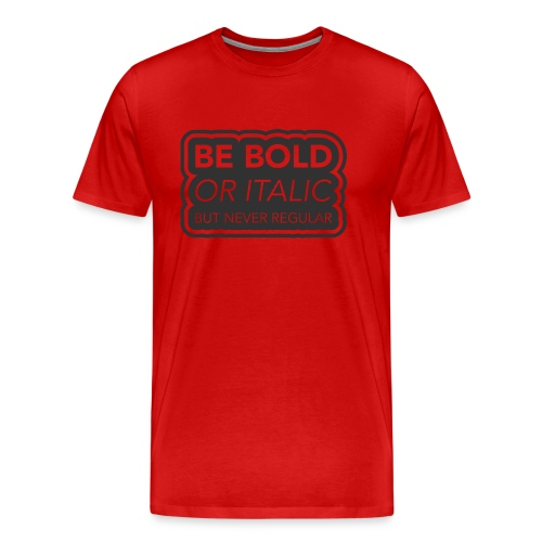 Be bold, or italic but never regular - Mannen Premium T-shirt