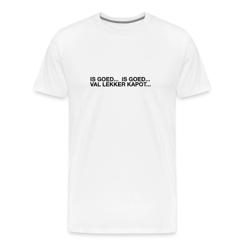 is goed... is goed... - Mannen Premium T-shirt