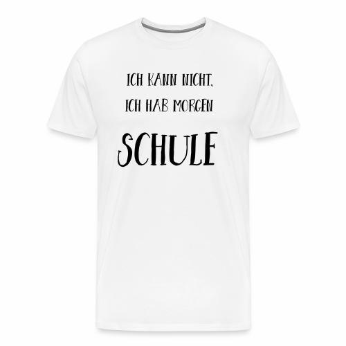 Ich kann nicht, ich hab morgen Schule - Männer Premium T-Shirt