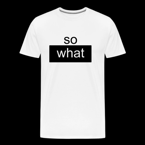 so what - Männer Premium T-Shirt