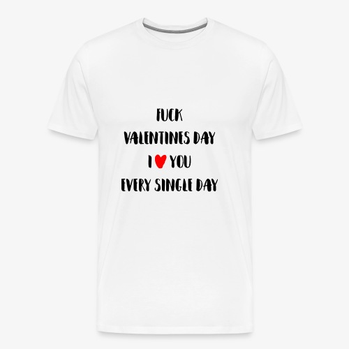 Fuck Valentines Day I love you everyday - Männer Premium T-Shirt