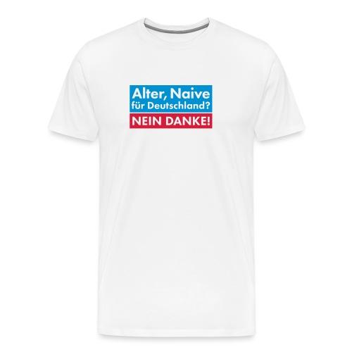 Alter, Naive für Deutschland? NEIN DANKE! - Männer Premium T-Shirt