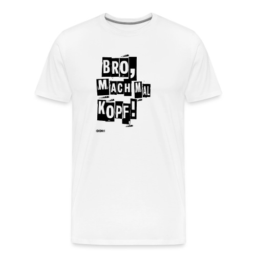 Bro, mach mal Kopf! - Männer Premium T-Shirt