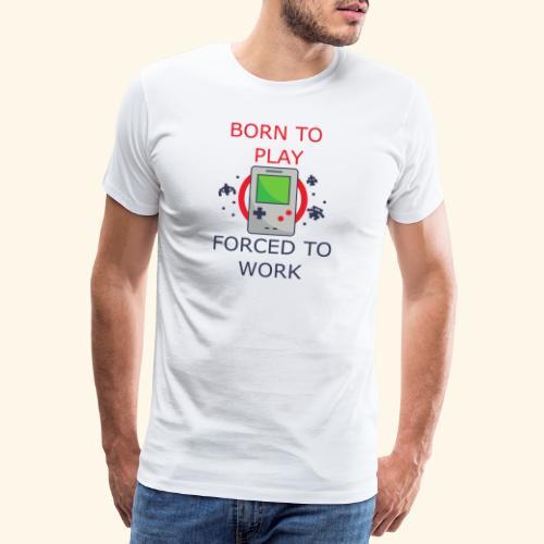 Born to Play - Forced to Work | Für Gamer - Männer Premium T-Shirt