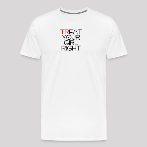 Treat Your Girl Right - Mannen Premium T-shirt