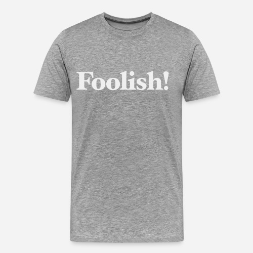 Foolish! - Männer Premium T-Shirt