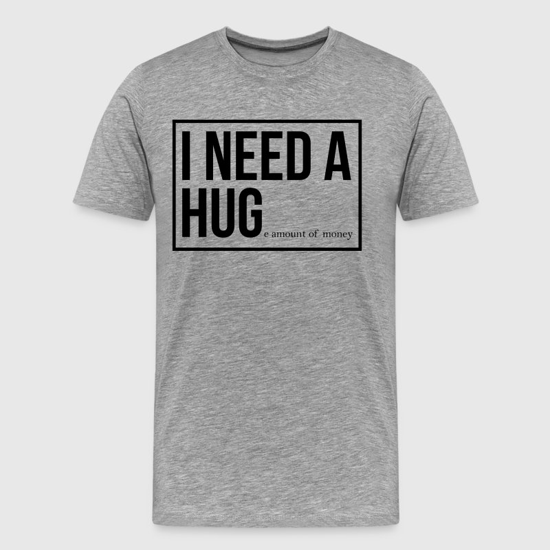 I need a hug - huge amount of money! - Men's Premium T-Shirt