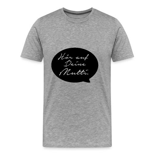 Hör auf deine Mutti - Männer Premium T-Shirt