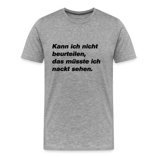 Kann ich nicht beurteilen, müsste ich nackt sehen - Männer Premium T-Shirt