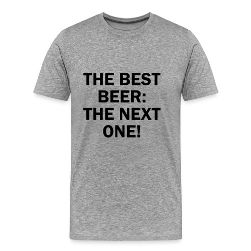THE BEST BEER IS: THE NEXT ONE! - Männer Premium T-Shirt