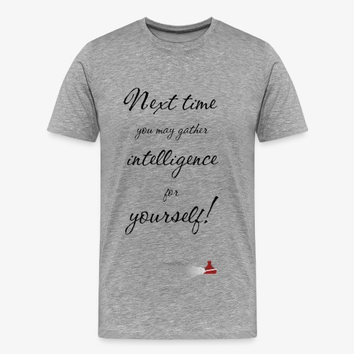 Next time you may gather intelligence for yourself - Männer Premium T-Shirt
