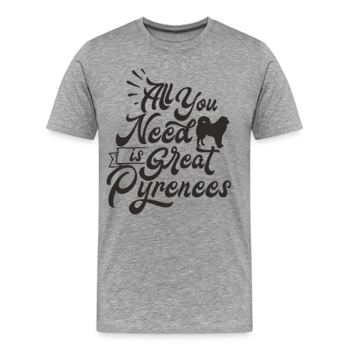 All you need is great Pyrenees - Men's Premium T-Shirt