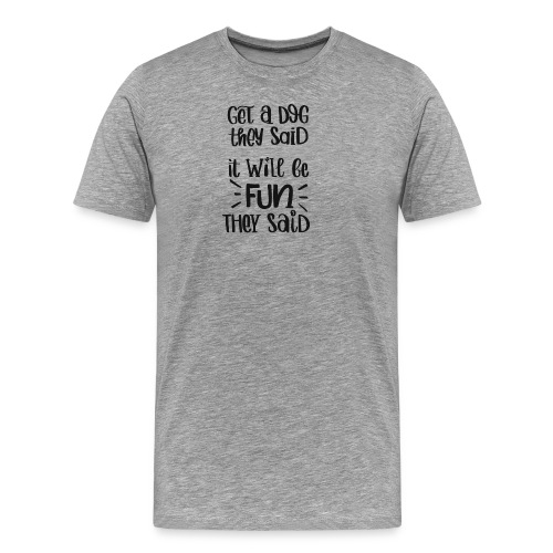 Get a dog they said, it will be fun they said - Männer Premium T-Shirt