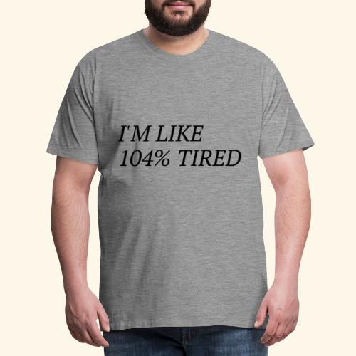 I'm like 104% tired - Männer Premium T-Shirt