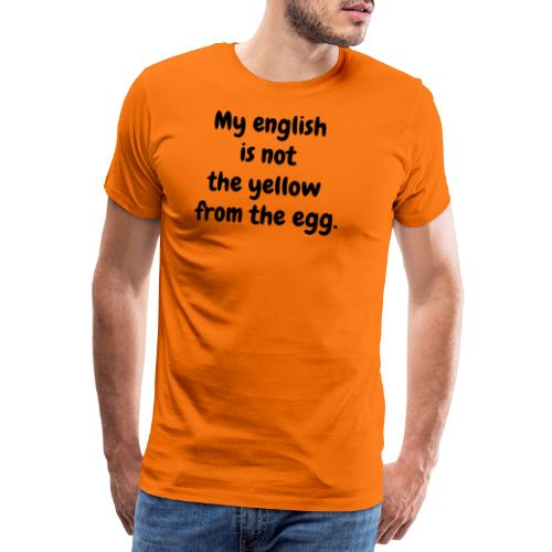 My english is not the yellow from the egg. - Männer Premium T-Shirt