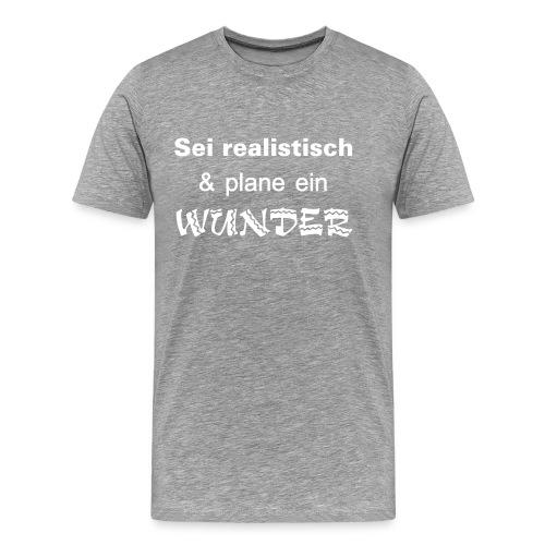 Sei realistisch und plane ein WUNDER - Männer Premium T-Shirt