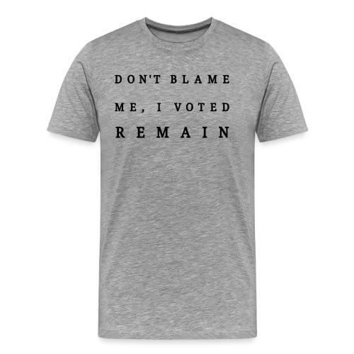 Remain, Dont Blame Me - Men's Premium T-Shirt