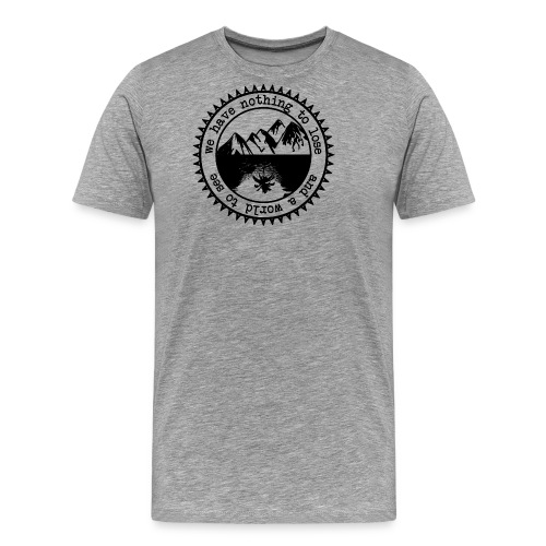 We have nothing to lose and a world to see BLACK - Männer Premium T-Shirt