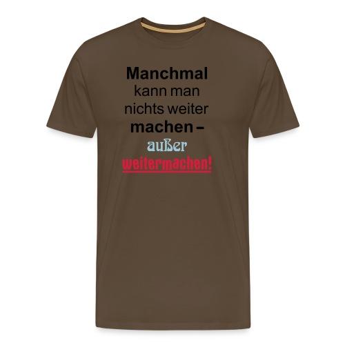 Manchmal kann man nichts machen außer weitermachen - Männer Premium T-Shirt