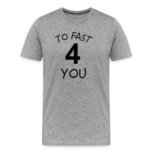To Fast 4 You - Männer Premium T-Shirt