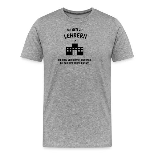 Sei nett zu Lehrern! - Männer Premium T-Shirt
