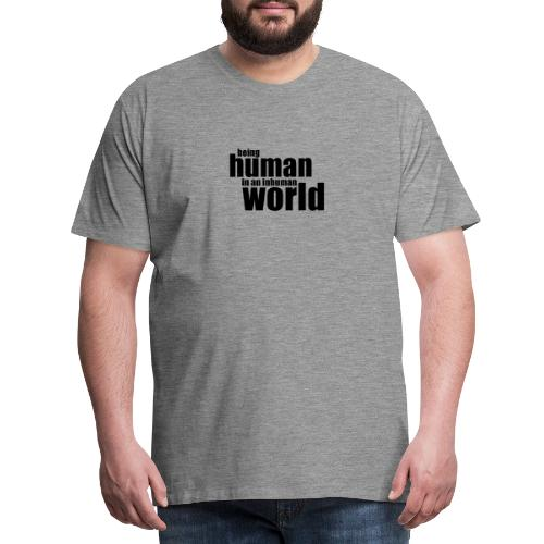 Being human in an inhuman world - Men's Premium T-Shirt