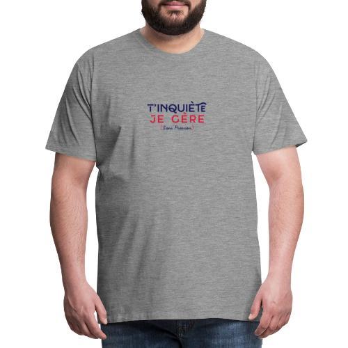 T'inquiète je Gère - Sans Pression - T-shirt Premium Homme