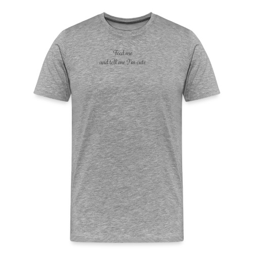 Feed me and tell me - Men's Premium T-Shirt