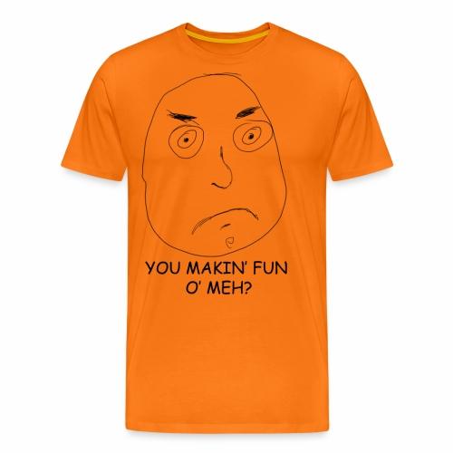 You Makin' Fun o' Meh - Men's Premium T-Shirt