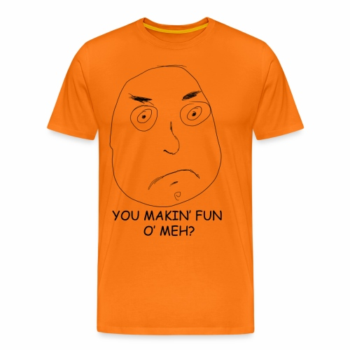 You Makin' Fun o' Meh - Men's Premium T-Shirt